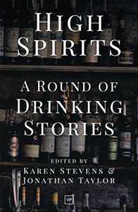 High Spirits: A Round of Drinking Stories edited by Karen Stevens & Jonathan Taylor