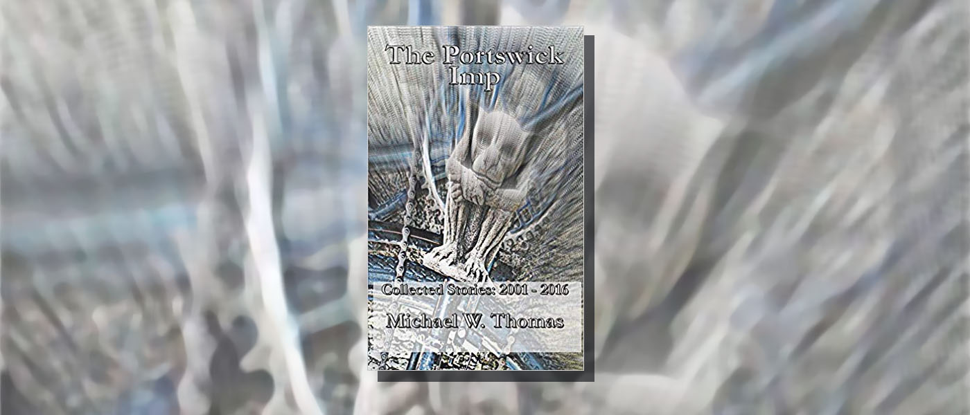 <i>The Portswick Imp Collected Stories: 2001 – 2016 </i> by Michael W. Thomas