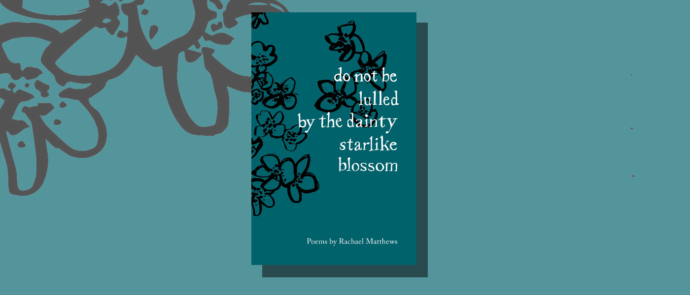 <I>do not be lulled by the dainty starlike blossom</I> by Rachael Matthews